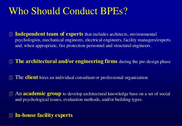 Who Should Conduct BPEs?  Independent team of experts that includes architects, environmental psychologists, mechanical e...