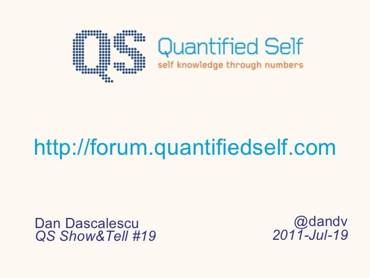 http://forum.quantifiedself.com Dan Dascalescu QS Show&Tell #19 @dandv 2011-Jul-19