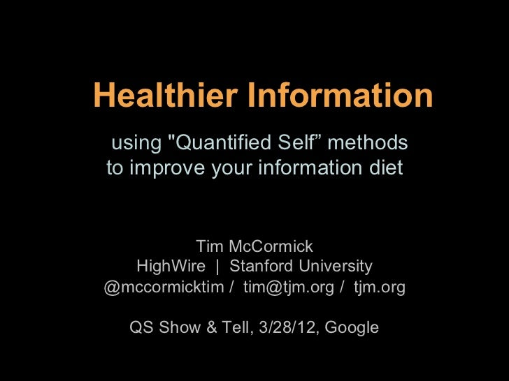 """Healthier Information using """"Quantified Self"""" methodsto improve your information diet         Tim McCormick  HighWire 