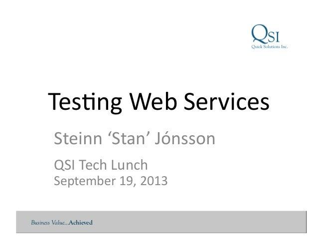 Business Value…Achieved Tes$ng  Web  Services   Steinn  'Stan'  Jónsson   QSI  Tech  Lunch   September ...