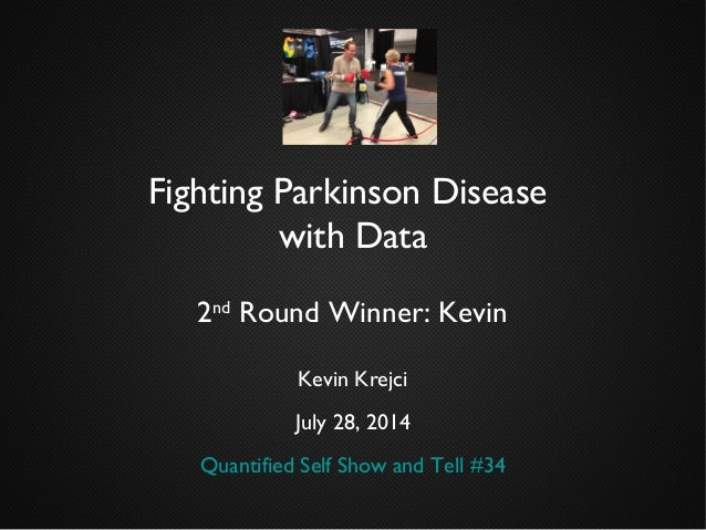 Fighting Parkinson Disease with Data 2nd Round Winner: Kevin Kevin Krejci July 28, 2014 Quantified Self Show and Tell #34