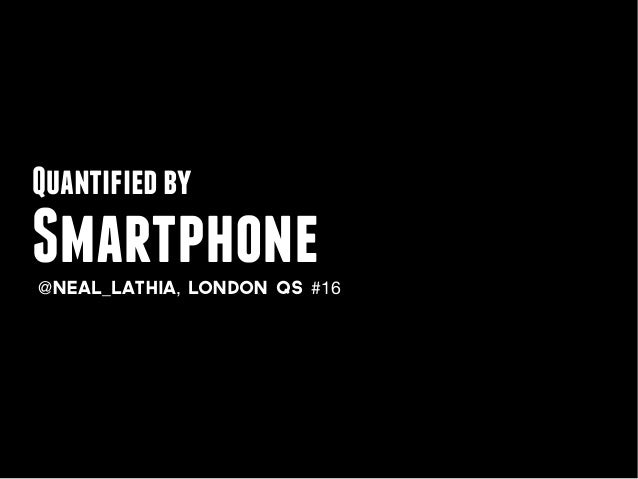 Quantified bySmartphone@neal_lathia, LONDON QS #16