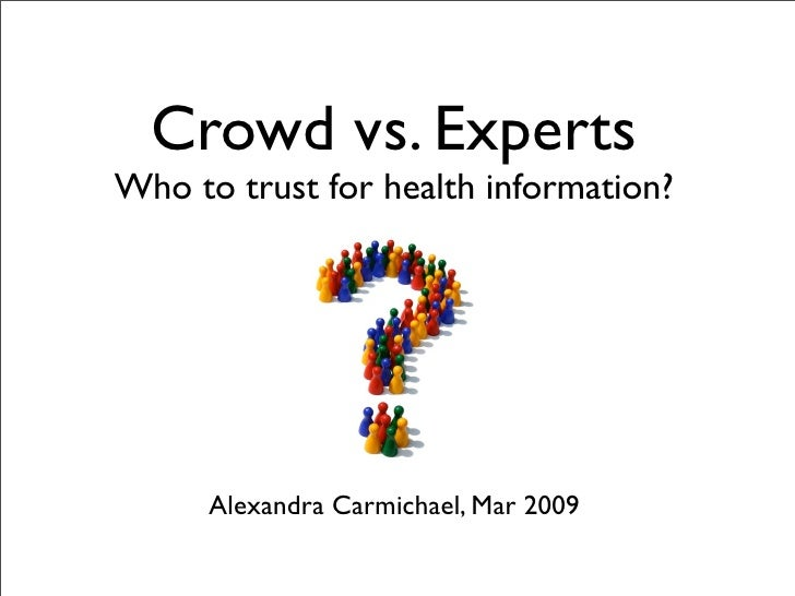 Crowd vs. Experts Who to trust for health information?           Alexandra Carmichael, Mar 2009