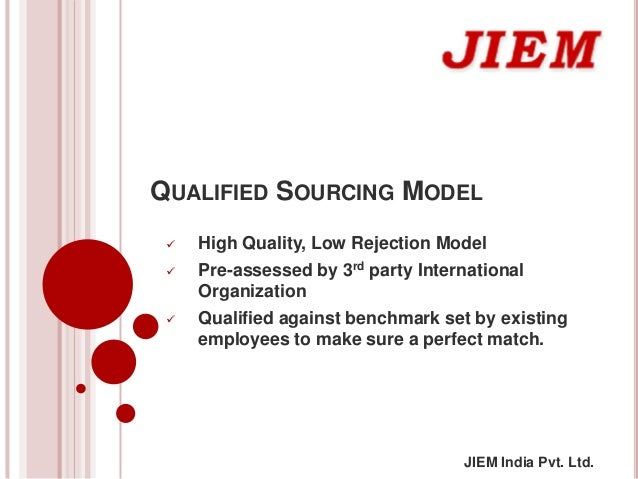 JIEM India Pvt. Ltd. QUALIFIED SOURCING MODEL  High Quality, Low Rejection Model  Pre-assessed by 3rd party Internationa...