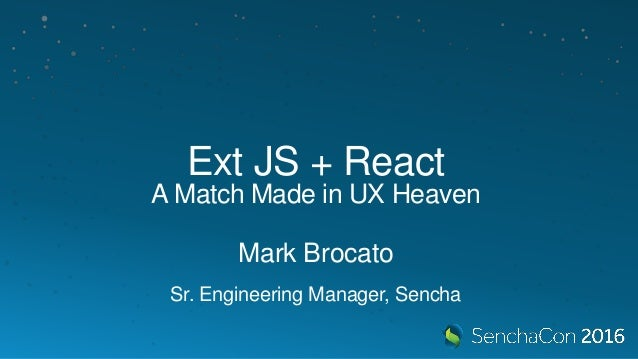 Ext JS + React A Match Made in UX Heaven Mark Brocato Sr. Engineering Manager, Sencha