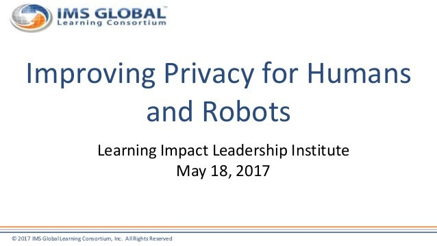 © 2017 IMS Global Learning Consortium, Inc. All Rights Reserved Improving Privacy for Humans and Robots Learning Impact Le...