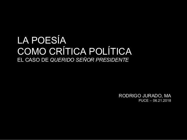 LA POESÍA COMO CRÍTICA POLÍTICA EL CASO DE QUERIDO SEÑOR PRESIDENTE RODRIGO JURADO, MA PUCE – 06.21.2018