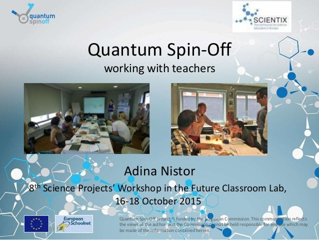 Brussels, 19-06-2015 Quantum Spin-Off working with teachers Adina Nistor 8th Science Projects' Workshop in the Future Clas...