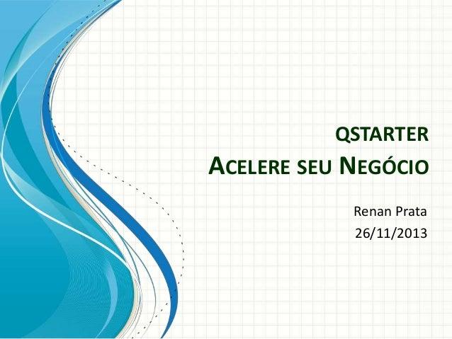 QSTARTER  ACELERE SEU NEGÓCIO Renan Prata 26/11/2013