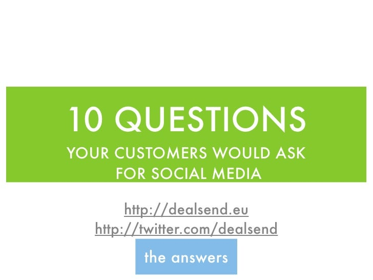 10 QUESTIONS YOUR CUSTOMERS WOULD ASK      FOR SOCIAL MEDIA         http://dealsend.eu   http://twitter.com/dealsend      ...