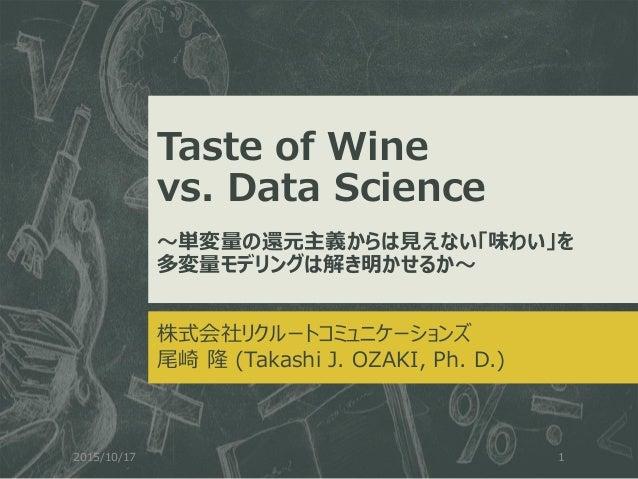 Taste of Wine vs. Data Science ~単変量の還元主義からは見えない「味わい」を 多変量モデリングは解き明かせるか~ 株式会社リクルートコミュニケーションズ 尾崎 隆 (Takashi J. OZAKI, Ph. D....