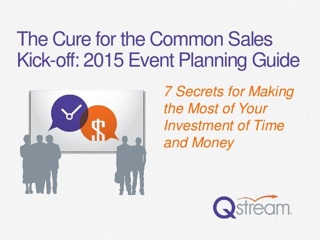The Cure for the Common Sales Kick-off: 2015 Event Planning Guide  7 Secrets for Making the Most of Your Investment of Tim...