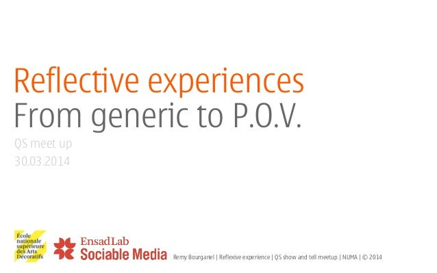 Reflective experiences From generic to P.O.V. ! ! ! QS meet up 30.03.2014 Remy Bourganel | Reflexive experience | QS show ...