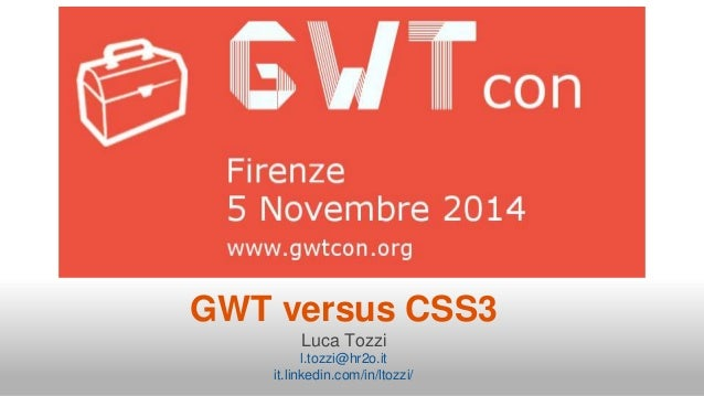 GWT versus CSS3  Luca Tozzi  l.tozzi@hr2o.it  it.linkedin.com/in/ltozzi/