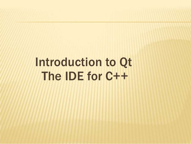 Introduction to Qt The IDE for C++