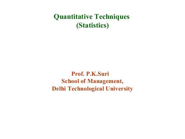 Prof. P.K.Suri School of Management, Delhi Technological University Quantitative Techniques (Statistics)
