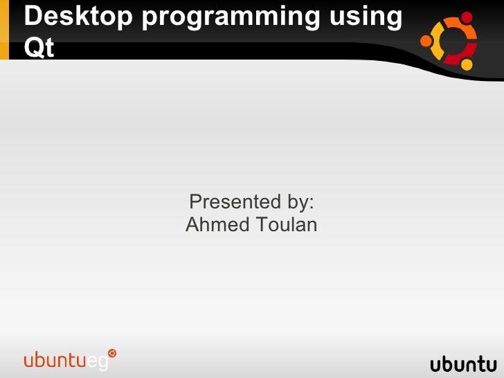 Desktop programming using Qt               Presented by:           Ahmed Toulan