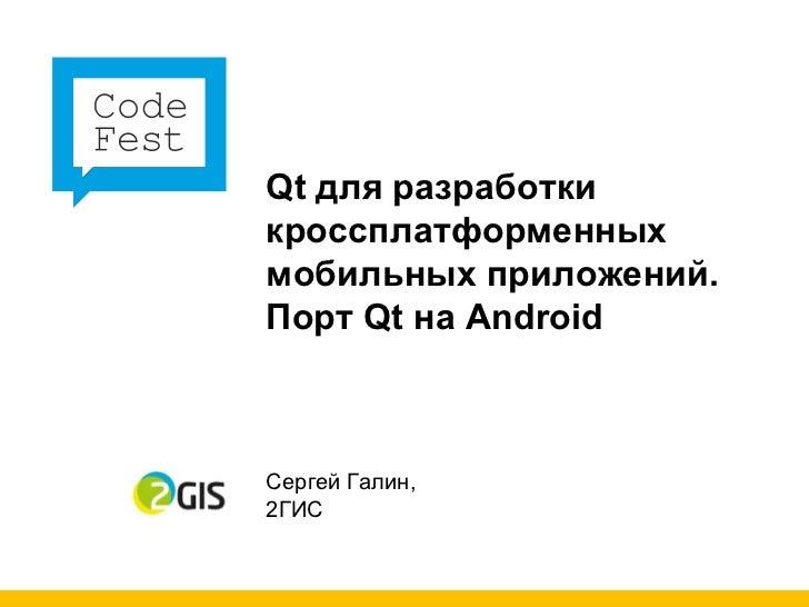 Qt для разработки кроссплатформенных мобильных приложений.  Порт Qt на Android Сергей Галин, 2ГИС