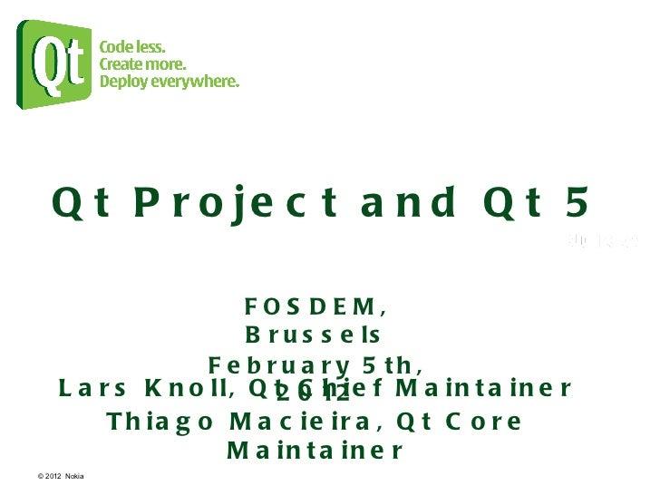 © 2012  Nokia  Qt Project and Qt 5 Lars Knoll, Qt Chief Maintainer Thiago Macieira, Qt Core Maintainer FOSDEM, Brussels Fe...