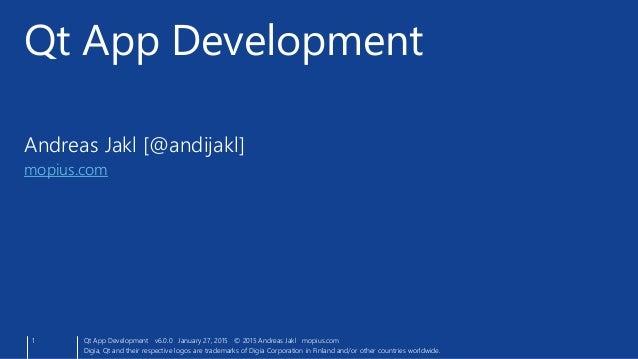 Andreas Jakl [@andijakl] mopius.com Qt App Development 1 Qt App Development v6.0.0 January 27, 2015 © 2015 Andreas Jakl mo...