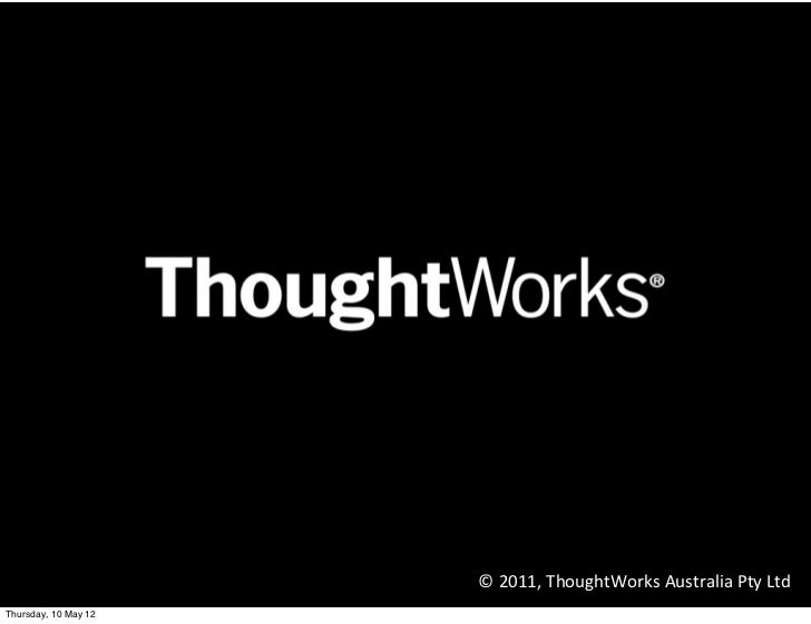 © 2011, ThoughtWorks Australia Pty LtdMonday, 14 May 12