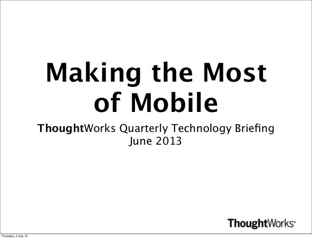 Making the Most of Mobile ThoughtWorks Quarterly Technology Briefing June 2013 Thursday, 4 July 13