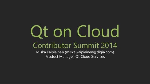 Copyright © 2014, Digia, Plc. All rights reserved Qt on Cloud Contributor Summit 2014 Miska Kaipiainen (miska.kaipiainen@d...