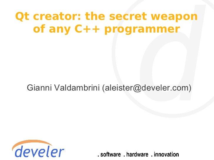 Qt creator: the secret weapon   of any C++ programmer Gianni Valdambrini (aleister@develer.com)