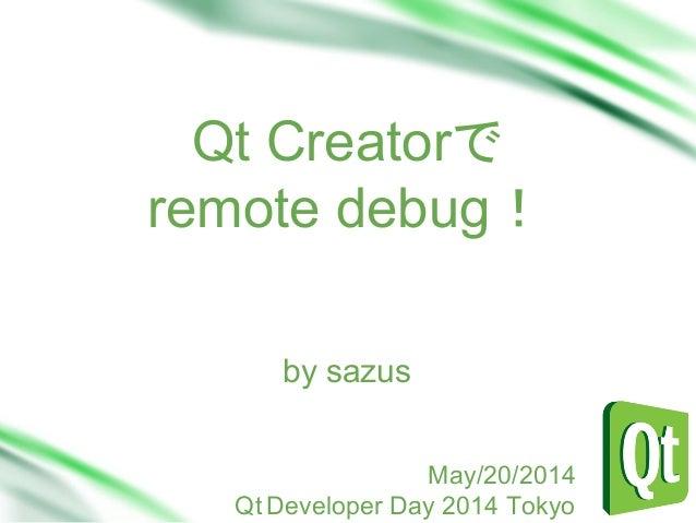 Qt Creatorで remote debug! Sub Head by sazus May/20/2014 Qt Developer Day 2014 Tokyo