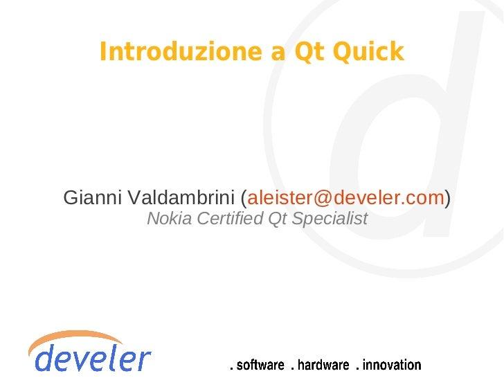 Introduzione a Qt QuickGianni Valdambrini (aleister@develer.com)        Nokia Certified Qt Specialist