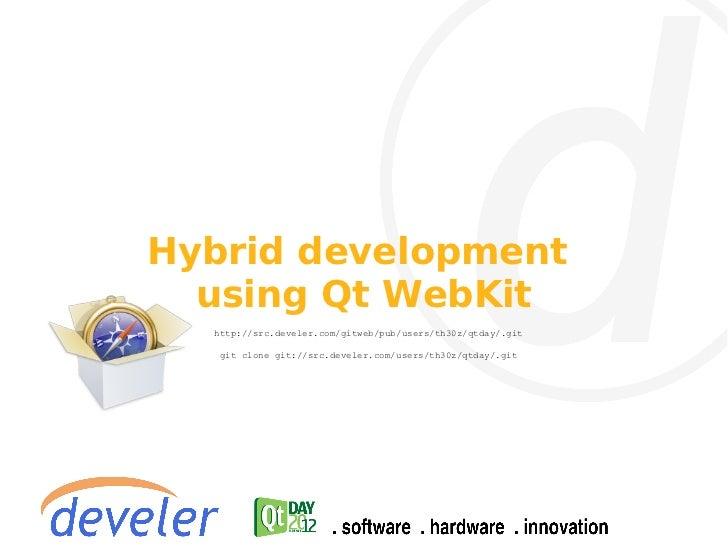 Hybrid development  using Qt WebKit  http://src.develer.com/gitweb/pub/users/th30z/qtday/.git   git clone git://src.devele...