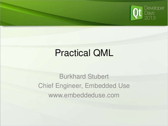 Practical QML Burkhard Stubert Chief Engineer, Embedded Use www.embeddeduse.com