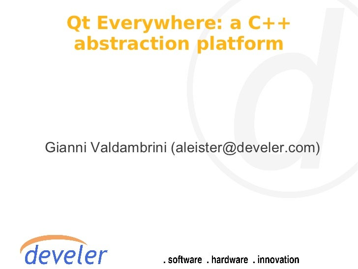 Qt Everywhere: a C++   abstraction platformGianni Valdambrini (aleister@develer.com)