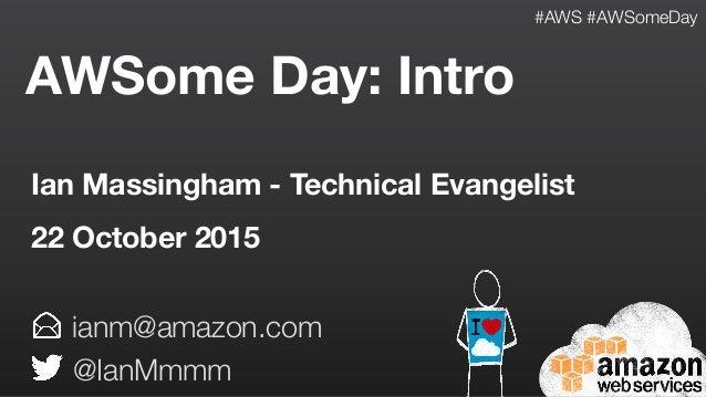 AWSome Day: Intro ianm@amazon.com @IanMmmm Ian Massingham - Technical Evangelist 22 October 2015 #AWS #AWSomeDay