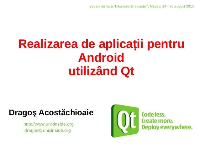 Realizarea de aplicații pentru Android utilizând Qt Dragoş Acostăchioaie http://www.unixinside.org dragos@unixinside.org Ş...