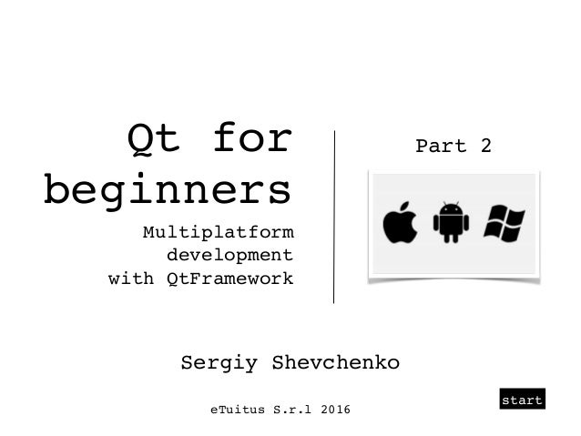 start Qt for beginners Multiplatform development with QtFramework Sergiy Shevchenko eTuitus S.r.l 2016 Part 2