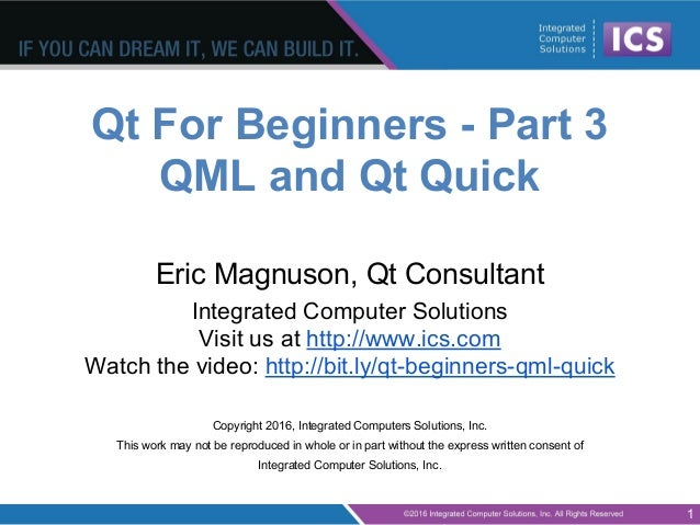Qt For Beginners - Part 3 QML and Qt Quick Eric Magnuson, Qt Consultant Integrated Computer Solutions Visit us at http://w...
