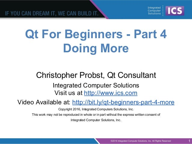 Qt For Beginners - Part 4 Doing More Christopher Probst, Qt Consultant Integrated Computer Solutions Visit us at http://ww...