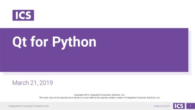 Integrated Computer Solutions Inc. www.ics.com Qt for Python March 21, 2019 Copyright 2019, Integrated Computers Solutions...