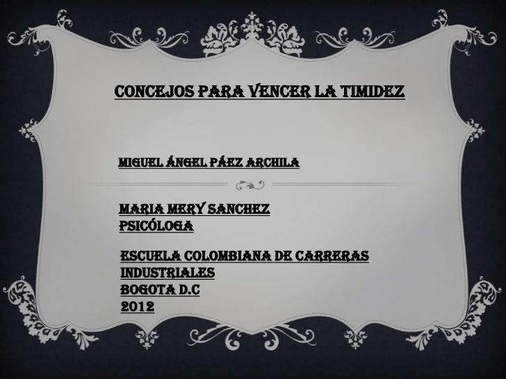 CONCEJOS PARA VENCER LA TIMIDEZMiguel ángel Páez archilaMARIA MERY SANCHEZpsicólogaESCUELA COLOMBIANA DE CARRERASINDUSTRIA...
