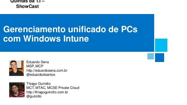Quintas da T.I – ShowCast Gerenciamento unificado de PCs com Windows Intune Eduardo Sena MSP, MCP http://eduardosena.com.b...