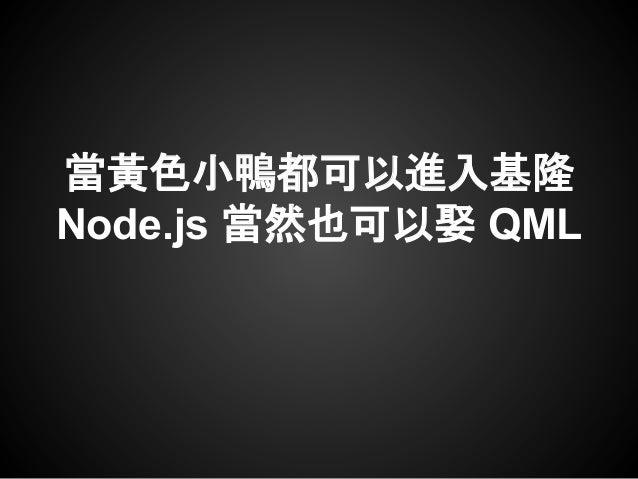 當黃色小鴨都可以進入基隆 Node.js 當然也可以娶 QML