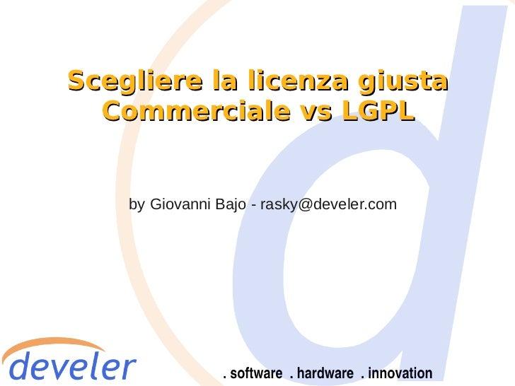 Scegliere la licenza giusta  Commerciale vs LGPL    by Giovanni Bajo - rasky@develer.com