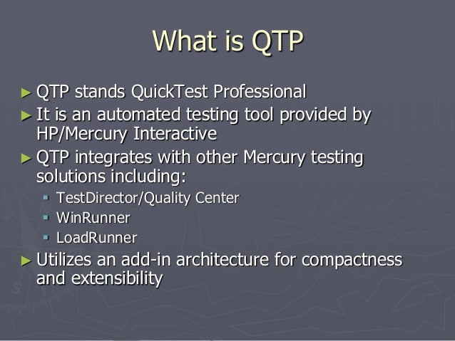 What is QTP ► QTP stands QuickTest Professional ► It is an automated testing tool provided by HP/Mercury Interactive ► QTP...