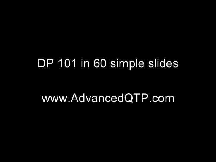 <ul><li>DP 101 in 60 simple slides </li></ul><ul><li>www.AdvancedQTP.com </li></ul>