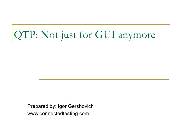 QTP: Not just for GUI anymore  Prepared by: Igor Gershovich  www.connectedtesting.com