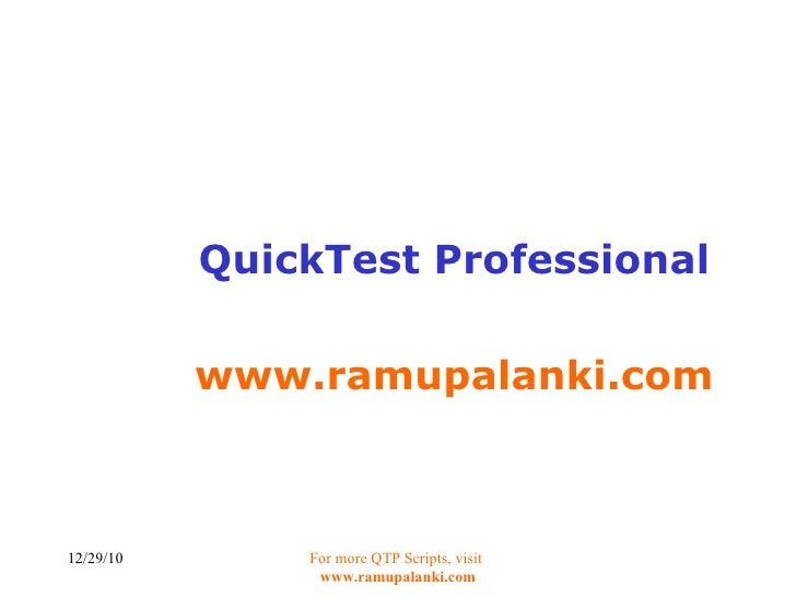 QuickTest Professional www.ramupalanki.com 12/29/10 For more QTP Scripts, visit  www.ramupalanki.com