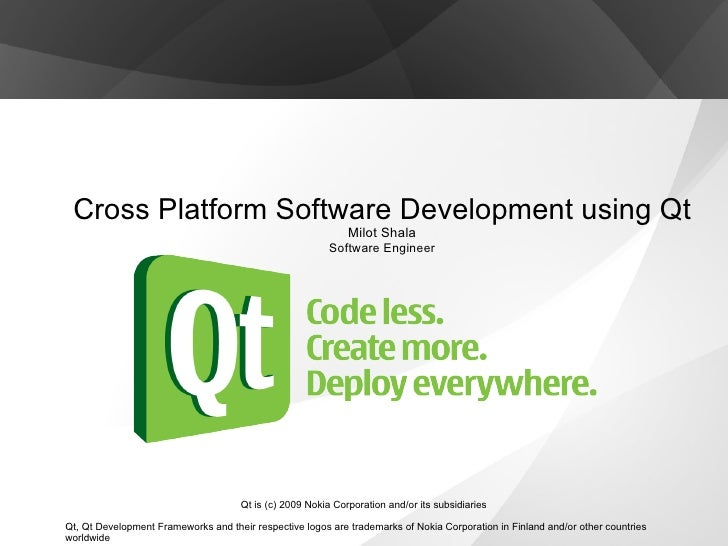 Cross Platform Software Development using Qt Milot Shala Software Engineer Qt is (c) 2009 Nokia Corporation and/or its sub...