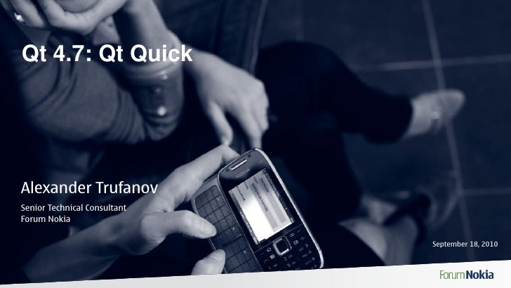 Qt 4.7: Qt Quick     Alexander Trufanov Senior Technical Consultant Forum Nokia                                September 1...