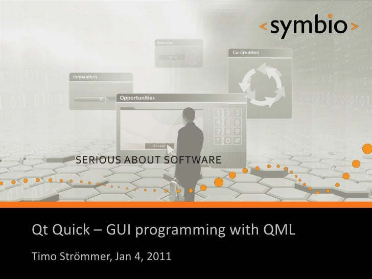 Qt Quick – GUI programming with QML            SERIOUS ABOUT SOFTWARETimo Strömmer, Jan 4, 2011                           ...